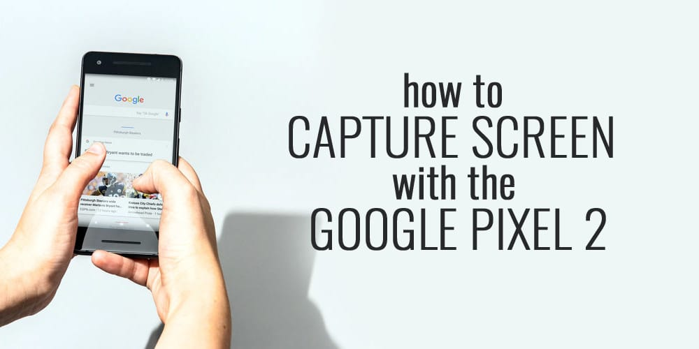 How to Capture Screen with the Google Pixel 2
